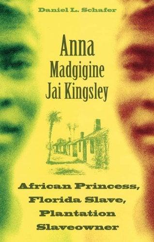 Anna Madgigine Jai Kingsley: African Princess, Florida Slave, Plantation Slaveowner 9780813035543