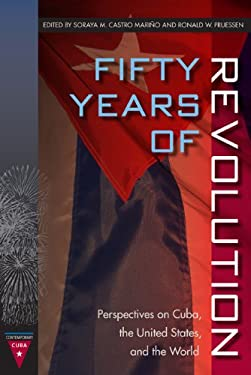 Fifty Years of Revolution: Perspectives on Cuba, the United States, and the World 9780813040233