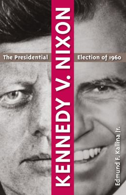 Kennedy V. Nixon: The Presidential Election of 1960 9780813041537