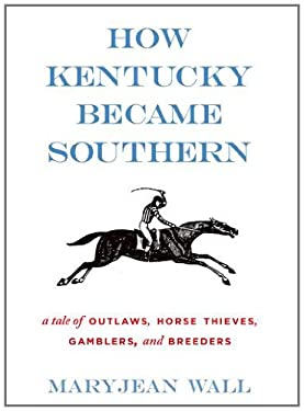 How Kentucky Became Southern: A Tale of Outlaws, Horse Thieves, Gamblers, and Breeders 9780813126050