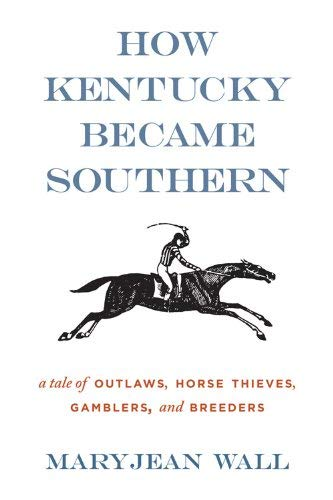 How Kentucky Became Southern: A Tale of Outlaws, Horse Thieves, Gamblers, and Breeders 9780813136561