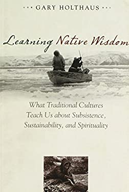 Learning Native Wisdom: What Traditional Cultures Teach Us about Subsistence, Sustainability, and Spirituality 9780813141084