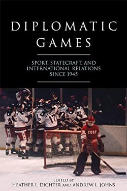 Diplomatic Games: Sport, Statecraft, and International Relations since 1945 (Studies in Conflict, Diplomacy and Peace)