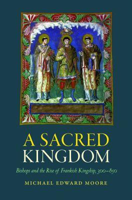 A Sacred Kingdom: Bishops and the Rise of Frankish Kingship, 300-850 9780813218779