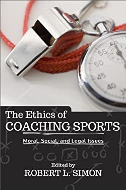 Ethics of Coaching Sports : Moral, Social and Legal Issues