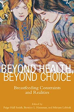 Beyond Health, Beyond Choice: Breastfeeding Constraints and Realities 9780813553047