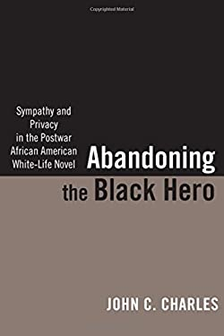 Abandoning the Black Hero: Sympathy and Privacy in the Postwar African American White-Life Novel 9780813554327