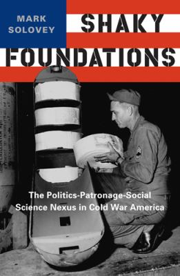 Shaky Foundations: The Politics-Patronage-Social Science Nexus in Cold War America 9780813554655