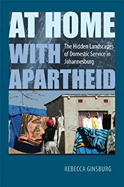 At Home with Apartheid: The Hidden Landscapes of Domestic Service in Johannesburg 9780813928883