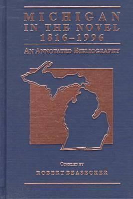 Michigan in the Novel, 1816-1996: An Annotated Bibliography 9780814327128