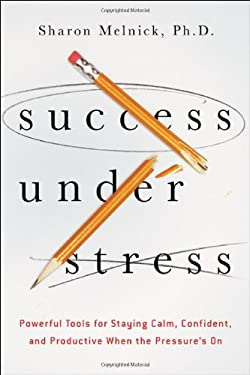 Success Under Stress: Powerful Tools for Staying Calm, Confident, and Productive When the Pressure's on 9780814432129