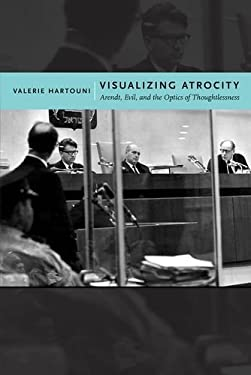 Visualizing Atrocity: Arendt, Evil, and the Optics of Thoughtlessness 9780814738498