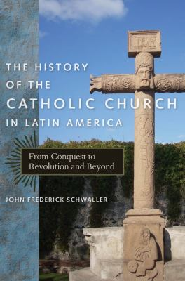 The History of the Catholic Church in Latin America: From Conquest to Revolution and Beyond 9780814740033