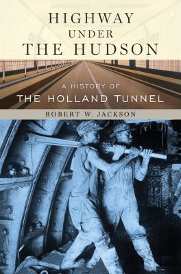 Highway Under the Hudson: A History of the Holland Tunnel 9780814742990