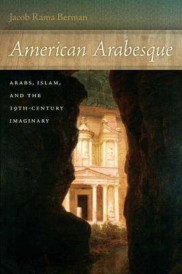 American Arabesque: Arabs, Islam, and the 19th-Century Imaginary 9780814745182