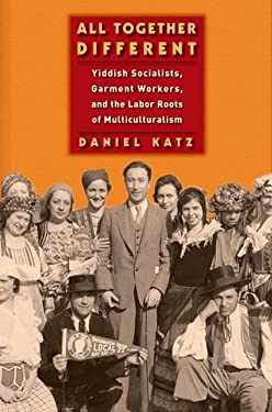 All Together Different: Yiddish Socialists, Garment Workers, and the Labor Roots of Multiculturalism 9780814748367