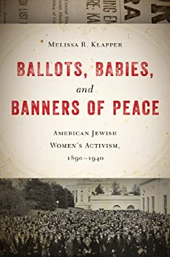 Ballots, Babies, and Banners of Peace: American Jewish Women S Activism, 1890-1940 9780814748947