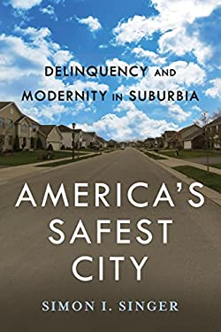 America's Safest City: Delinquency and Modernity in Suburbia (New Perspectives in Crime, Deviance, and Law)