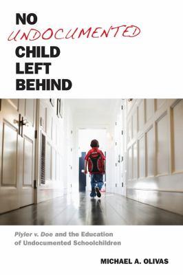 No Undocumented Child Left Behind: Plyler V. Doe and the Education of Undocumented Schoolchildren 9780814762448