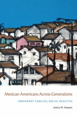 Mexican Americans Across Generations: Immigrant Families, Racial Realities 9780814788295