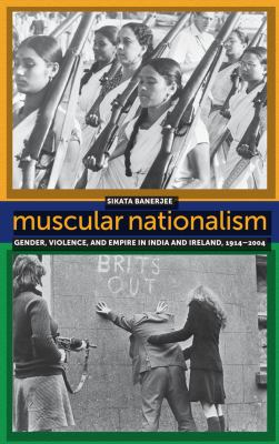 Muscular Nationalism: Gender, Violence, and Empire in India and Ireland, 1914-2004 9780814789766