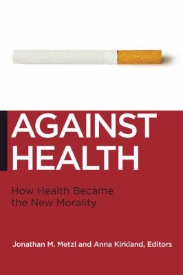Against Health: How Health Became the New Morality 9780814795934