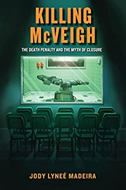 Killing McVeigh: The Death Penalty and the Myth of Closure 9780814796108