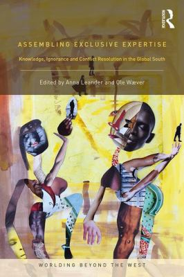 Assembling Exclusive Expertise: Knowledge, Ignorance and Conflict Resolution in the Global South (Worlding Beyond the West)
