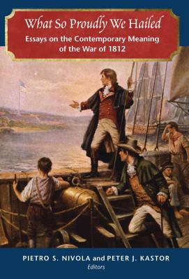 What So Proudly We Hailed: Essays on the Contemporary Meaning of the War of 1812 9780815724148