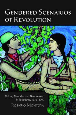 Gendered Scenarios of Revolution: Making New Men and New Women in Nicaragua, 1975-2000 9780816502417