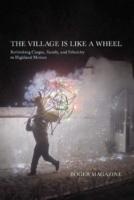The Village Is Like a Wheel: Rethinking Cargos, Family, and Ethnicity in Highland Mexico 9780816511617