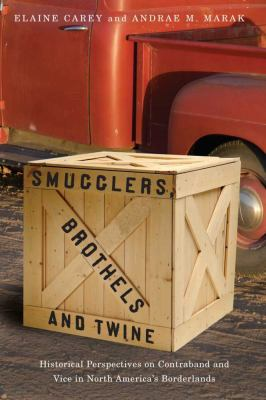 Smugglers, Brothels, and Twine: Historical Perspectives on Contraband and Vice in North America's Borderlands 9780816528769