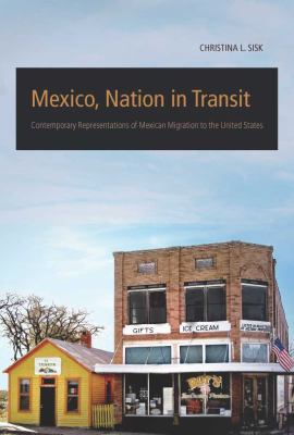 Mexico, Nation in Transit: Contemporary Representations of Mexican Migration to the United States 9780816529551