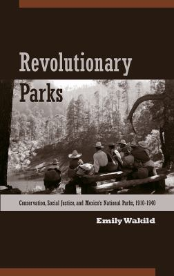 Revolutionary Parks: Conservation, Social Justice, and Mexico's National Parks, 1910-1940 9780816529575