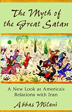 The Myth of the Great Satan: A New Look at America's Relations with Iran 9780817911348