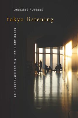 Tokyo Listening: Sound and Sense in a Contemporary City (Music / Culture)