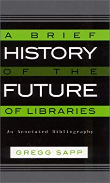 A Brief History of the Future of Libraries: An Annotated Bibliography 9780810841963