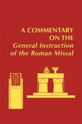 A   Commentary on the General Instruction of the Roman Missal: Developed Under the Auspices of the Catholic Academy of Liturgy and Cosponsored by the 9780814660171