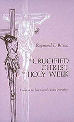 A Crucified Christ in Holy Week: Essays on the Four Gospel Passion Narratives 9780814614440