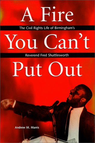 A Fire You Can't Put Out: The Civil Rights Life of Birmingham's Reverend Fred Shuttlesworth 9780817309688