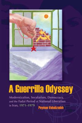 A Guerrilla Osyssey: Modernization, Secularism, Democracy, and the Fadai Period of National Liberation in Iran, 1971-1979 9780815632436