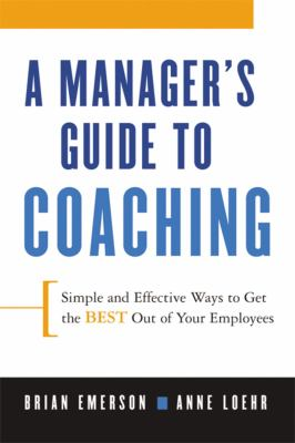 A Manager's Guide to Coaching: Simple and Effective Ways to Get the Best from Your People 9780814409824