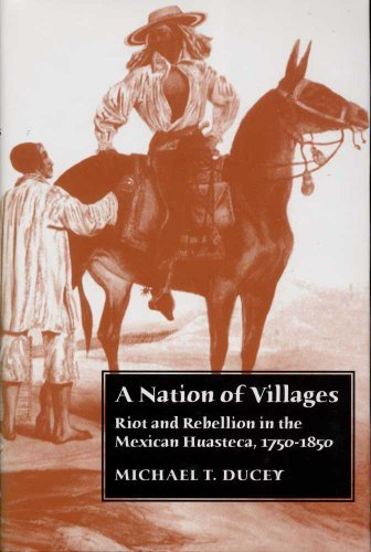 A Nation of Villages: Riot and Rebellion in the Mexican Huasteca, 1750-1850 9780816523832