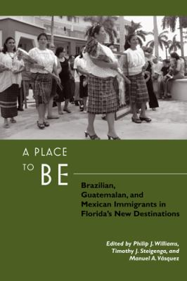 A Place to Be: Brazilian, Guatemalan, and Mexican Immigrants in Florida's New Destinations 9780813544939