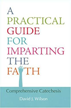 A Practical Guide for Imparting the Faith: Comprehensive Catechesis 9780818909887
