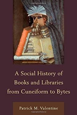 A Social History of Books and Libraries from Cuneiform to Bytes 9780810885707