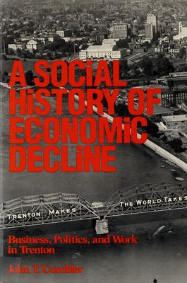 A Social History of Economic Decline: Business, Politics, and Work in Trenton 9780813513744