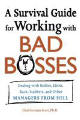 A Survival Guide for Working with Bad Bosses: Dealing with Bullies, Idiots, Back-Stabbers, and Other Managers from Hell 9780814472989
