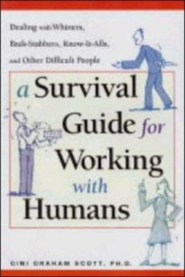 A Survival Guide for Working with Humans: Dealing with Whiners, Back-Stabbers, Know-It-Alls, and Other Difficult People 9780814472057