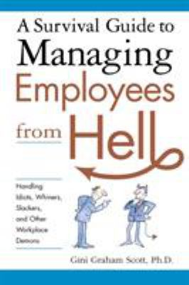 A Survival Guide to Managing Employees from Hell: Handling Idiots, Whiners, Slackers and Other Workplace Demons 9780814474082